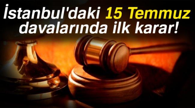 İstanbul'daki 15 Temmuz davalarında ilk karar!